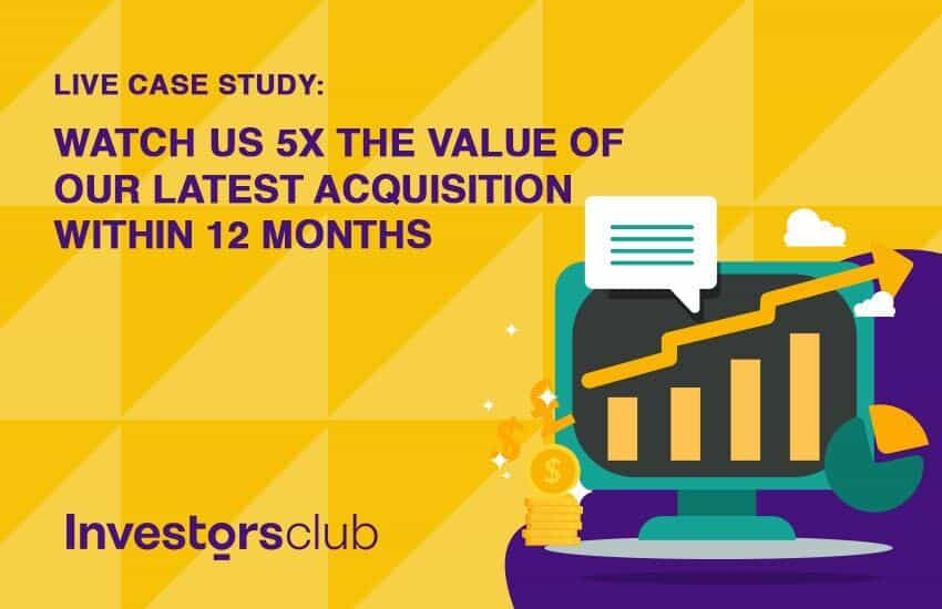 Live Case Study: Watch Us 5X the Value of Our Latest Acquisition Within 12 Months (Or Less)